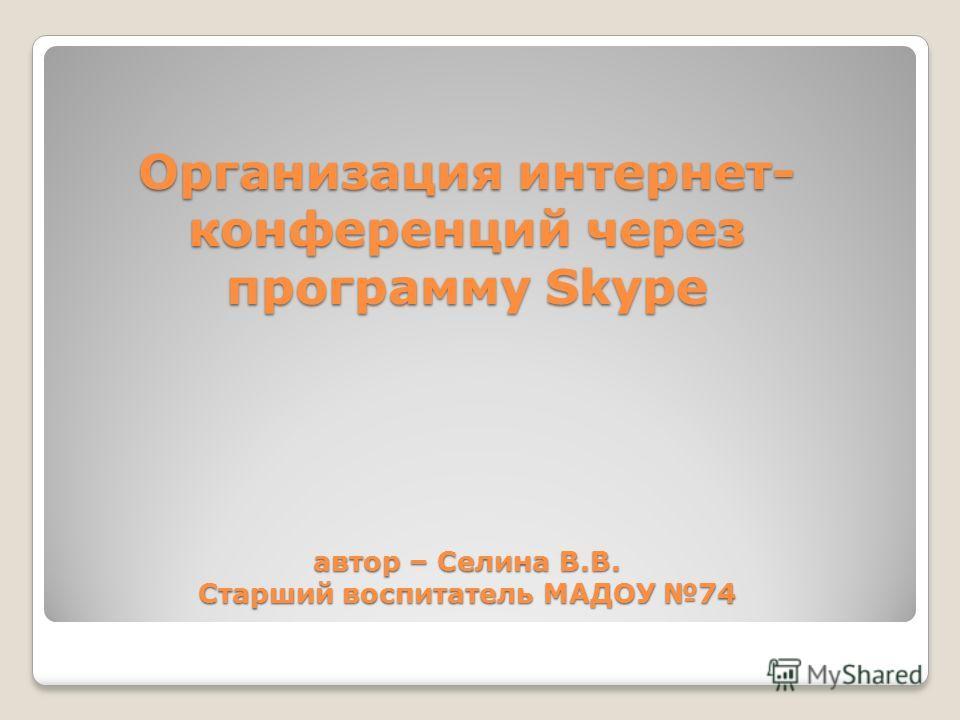Организация интернет- конференций через программу Skype автор – Селина В.В. Старший воспитатель МАДОУ 74