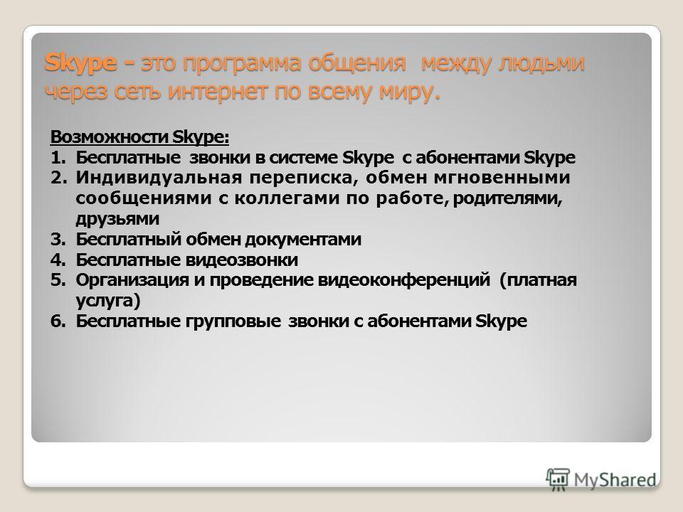 Skype - это программа общения между людьми через сеть интернет по всему миру. Возможности Skype: 1.Бесплатные звонки в системе Skype с абонентами Skype 2.Индивидуальная переписка, обмен мгновенными сообщениями с коллегами по работе, родителями, друзь