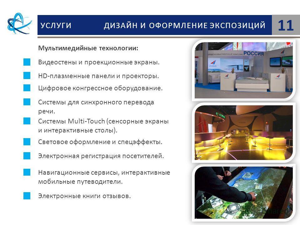 УСЛУГИ ДИЗАЙН И ОФОРМЛЕНИЕ ЭКСПОЗИЦИЙ 11 Мультимедийные технологии: Видеостены и проекционные экраны. HD-плазменные панели и проекторы. Цифровое конгрессное оборудование. Системы для синхронного перевода речи. Системы Multi-Touch (cенсорные экраны и