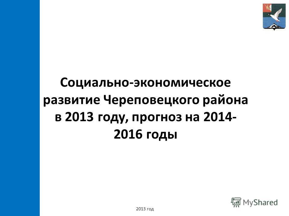 Социально-экономическое развитие Череповецкого района в 2013 году, прогноз на 2014- 2016 годы 2013 год