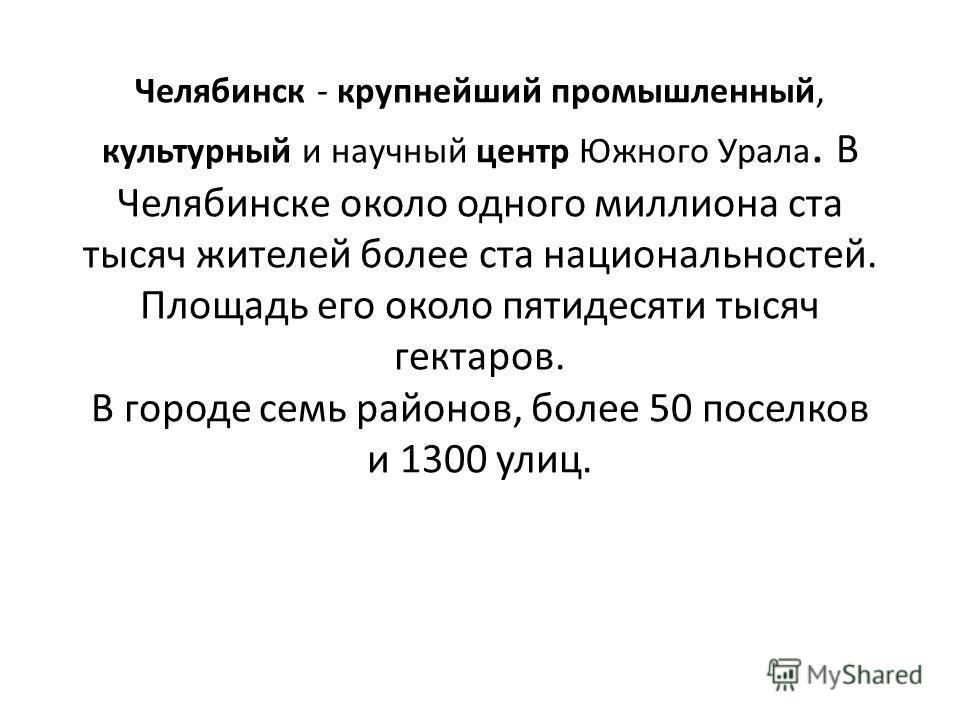 Челябинск - крупнейший промышленный, культурный и научный центр Южного Урала. В Челябинске около одного миллиона ста тысяч жителей более ста национальностей. Площадь его около пятидесяти тысяч гектаров. В городе семь районов, более 50 поселков и 1300