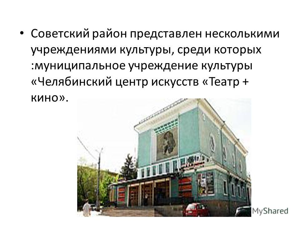 Советский район представлен несколькими учреждениями культуры, среди которых :муниципальное учреждение культуры «Челябинский центр искусств «Театр + кино».