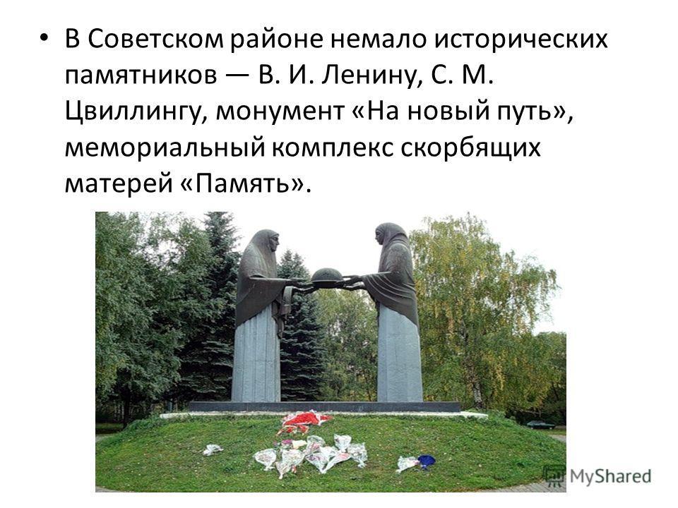В Советском районе немало исторических памятников В.И. Ленину, С.М. Цвиллингу, монумент «На новый путь», мемориальный комплекс скорбящих матерей «Память».