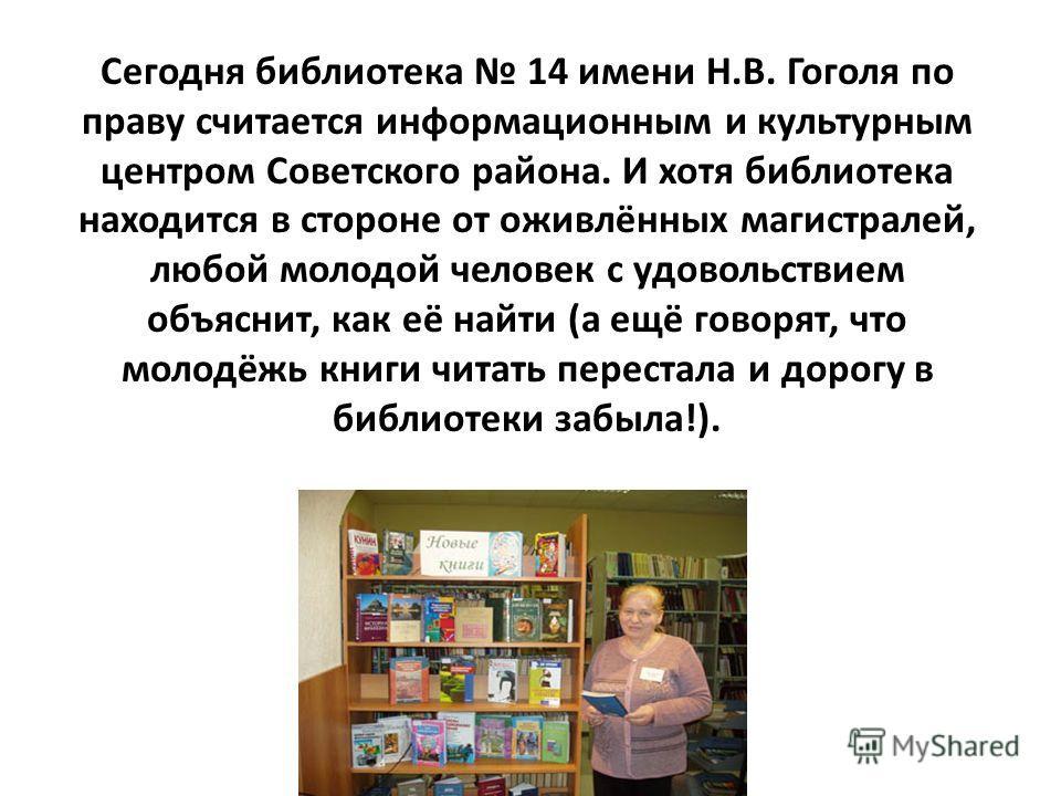 Сегодня библиотека 14 имени Н.В. Гоголя по праву считается информационным и культурным центром Советского района. И хотя библиотека находится в стороне от оживлённых магистралей, любой молодой человек с удовольствием объяснит, как её найти (а ещё гов