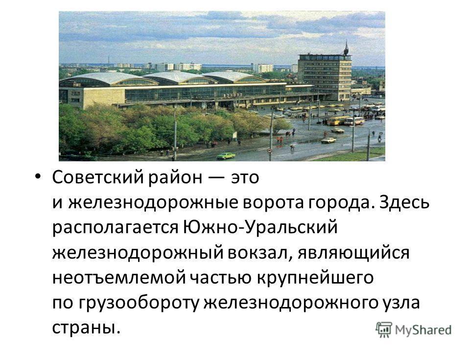 Советский район это и железнодорожные ворота города. Здесь располагается Южно-Уральский железнодорожный вокзал, являющийся неотъемлемой частью крупнейшего по грузообороту железнодорожного узла страны.