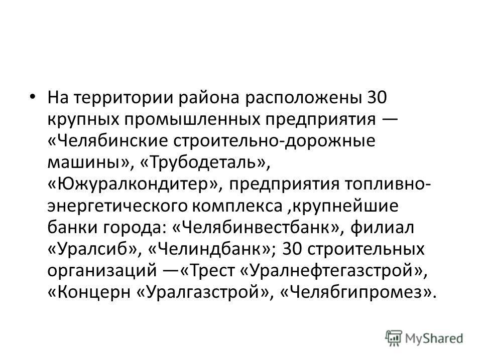 На территории района расположены 30 крупных промышленных предприятия «Челябинские строительно-дорожные машины», «Трубодеталь», «Южуралкондитер», предприятия топливно- энергетического комплекса,крупнейшие банки города: «Челябинвестбанк», филиал «Уралс