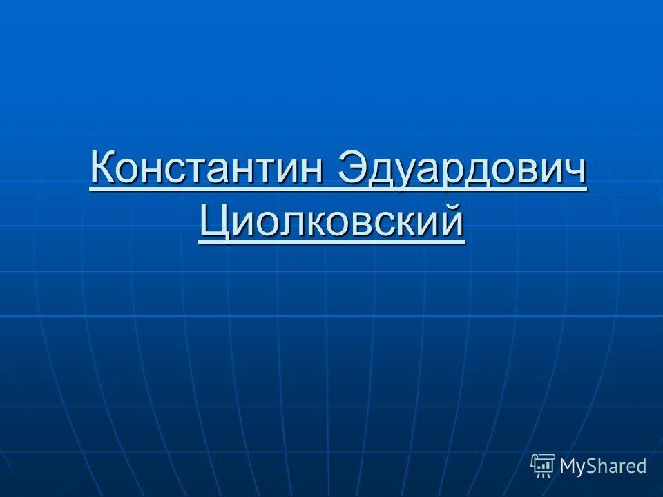 Константин Эдуардович Циолковский Константин Эдуардович Циолковский