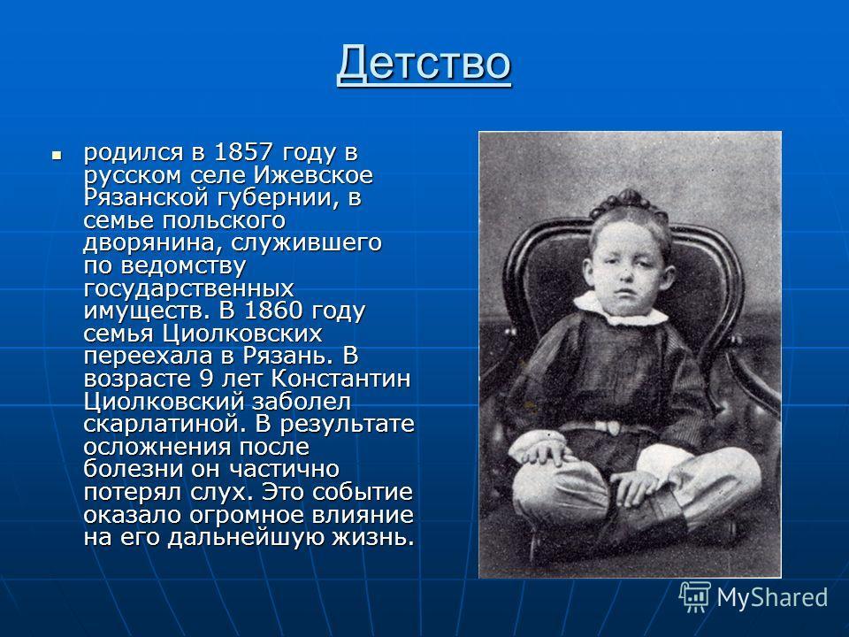 Детство родился в 1857 году в русском селе Ижевское Рязанской губернии, в семье польского дворянина, служившего по ведомству государственных имуществ. В 1860 году семья Циолковских переехала в Рязань. В возрасте 9 лет Константин Циолковский заболел с