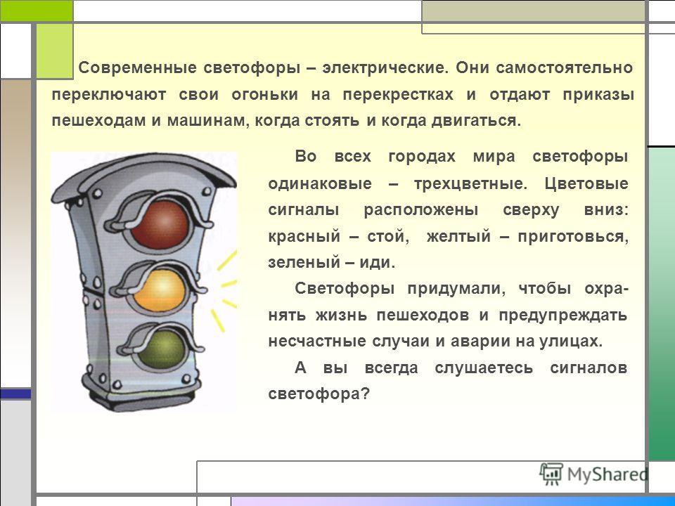 Современные светофоры – электрические. Они самостоятельно переключают свои огоньки на перекрестках и отдают приказы пешеходам и машинам, когда стоять и когда двигаться. Во всех городах мира светофоры одинаковые – трехцветные. Цветовые сигналы располо