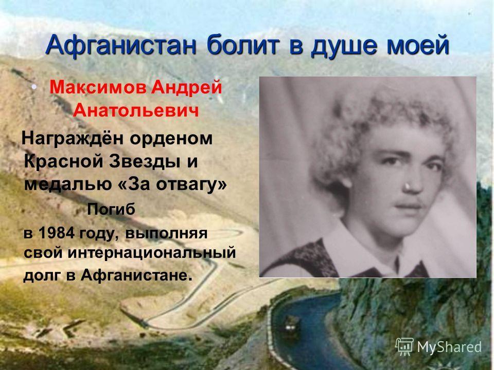 Афганистан болит в душе моей Максимов Андрей Анатольевич Награждён орденом Красной Звезды и медалью «За отвагу» Погиб в 1984 году, выполняя свой интернациональный долг в Афганистане.