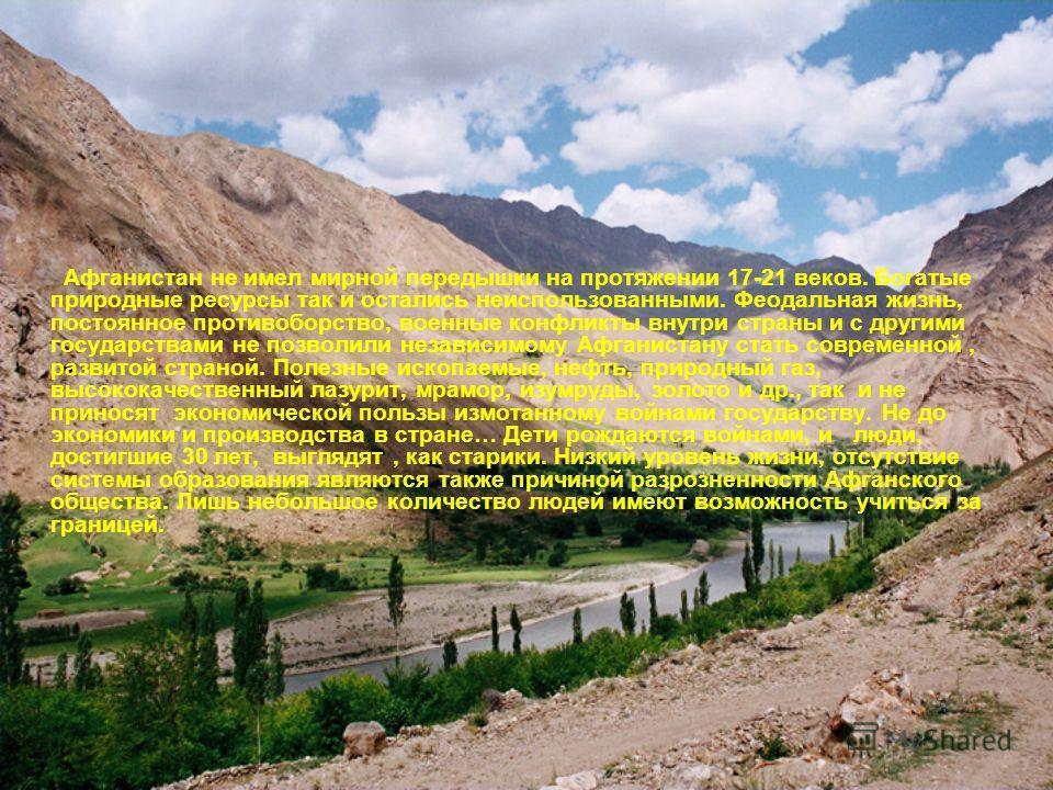 Афганистан не имел мирной передышки на протяжении 17-21 веков. Богатые природные ресурсы так и остались неиспользованными. Феодальная жизнь, постоянное противоборство, военные конфликты внутри страны и с другими государствами не позволили независимом
