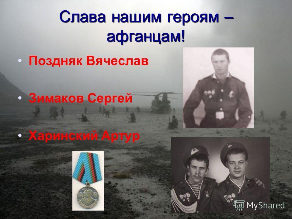 Слава нашим героям – афганцам! Поздняк Вячеслав Зимаков Сергей Харинский Артур