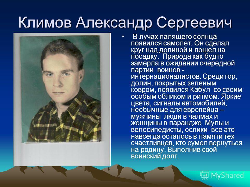 Климов Александр Сергеевич В лучах палящего солнца появился самолет. Он сделал круг над долиной и пошел на посадку. Природа как будто замерла в ожидании очередной партии воинов - интернационалистов. Среди гор, долин, покрытых зеленым ковром, появился