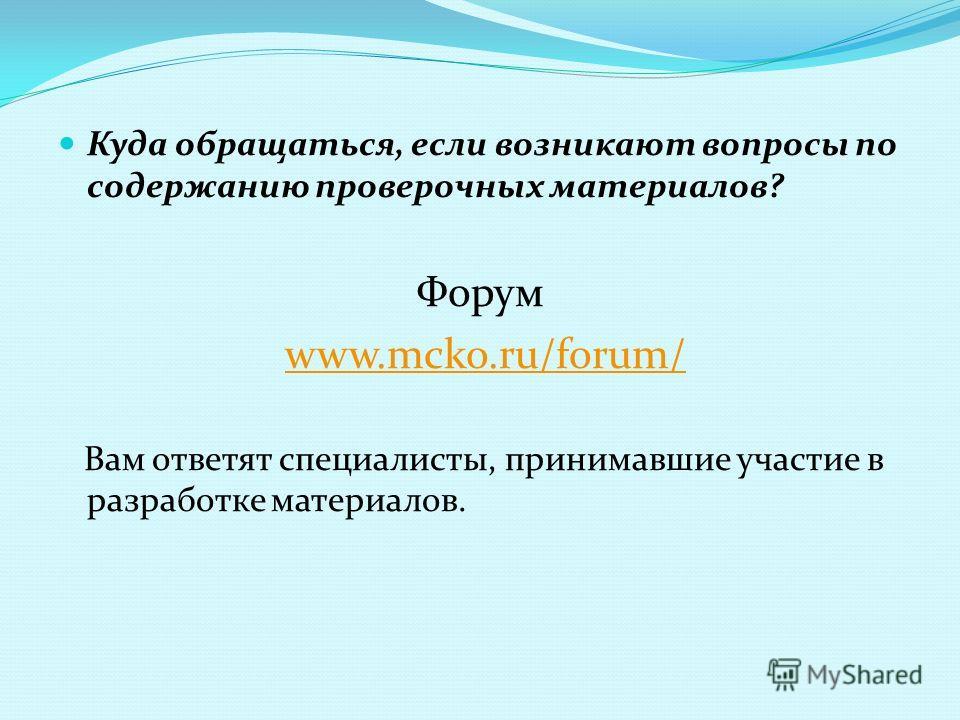 Куда обращаться, если возникают вопросы по содержанию проверочных материалов? Форум www.mcko.ru/forum/www.mcko.ru/forum/ Вам ответят специалисты, принимавшие участие в разработке материалов.