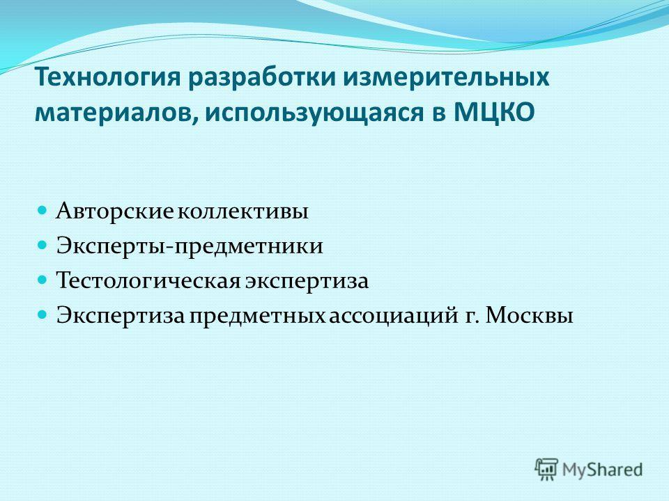 Технология разработки измерительных материалов, использующаяся в МЦКО Авторские коллективы Эксперты-предметники Тестологическая экспертиза Экспертиза предметных ассоциаций г. Москвы