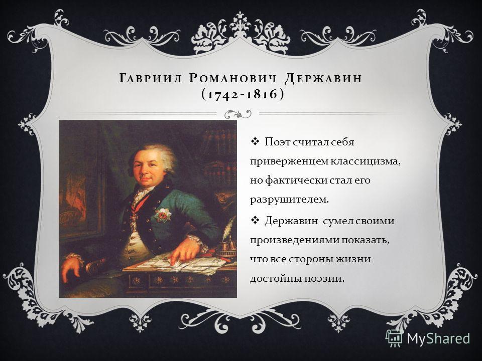 Г АВРИИЛ Р ОМАНОВИЧ Д ЕРЖАВИН (1742-1816) Поэт считал себя приверженцем классицизма, но фактически стал его разрушителем. Державин сумел своими произведениями показать, что все стороны жизни достойны поэзии.