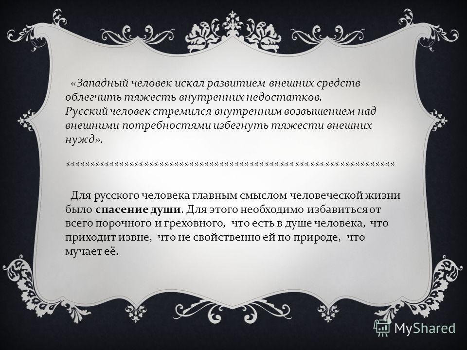 « Западный человек искал развитием внешних средств облегчить тяжесть внутренних недостатков. Русский человек стремился внутренним возвышением над внешними потребностями избегнуть тяжести внешних нужд ». ***********************************************