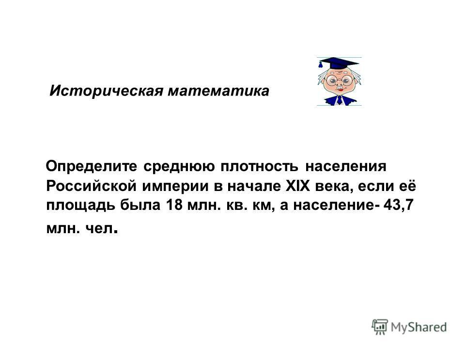 Историческая математика Определите среднюю плотность населения Российской империи в начале XIX века, если её площадь была 18 млн. кв. км, а население- 43,7 млн. чел.