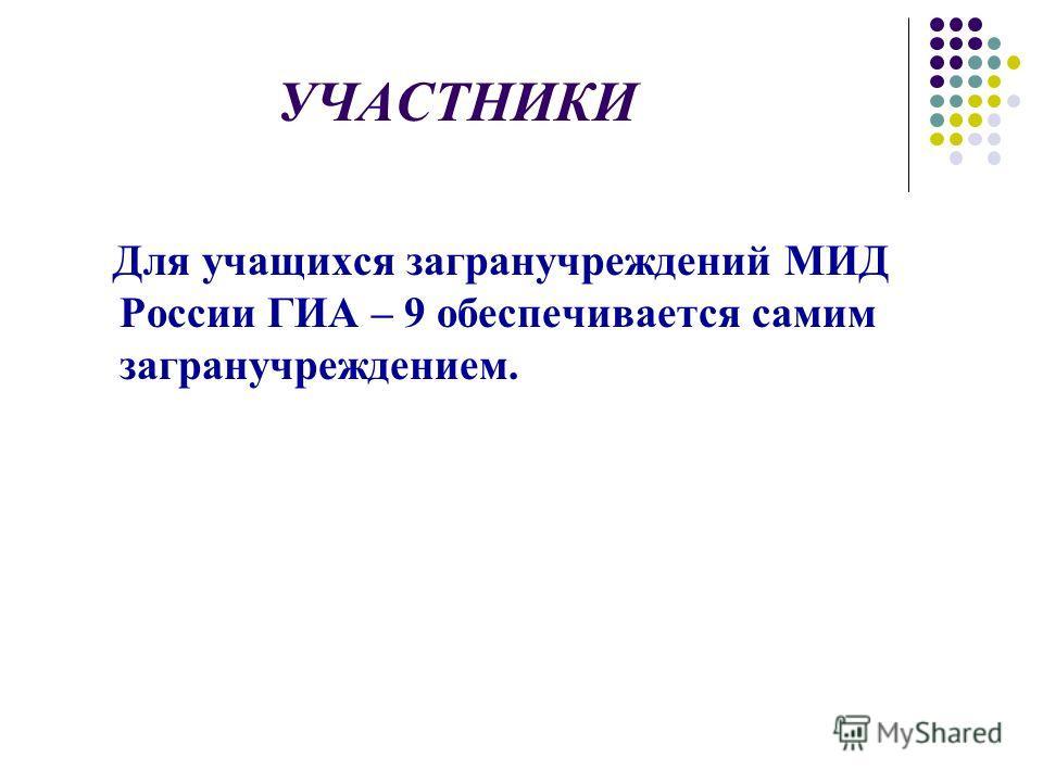УЧАСТНИКИ Для учащихся загранучреждений МИД России ГИА – 9 обеспечивается самим загранучреждением.
