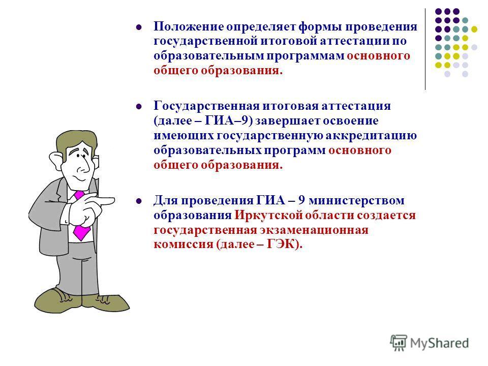 Положение определяет формы проведения государственной итоговой аттестации по образовательным программам основного общего образования. Государственная итоговая аттестация (далее – ГИА–9) завершает освоение имеющих государственную аккредитацию образова