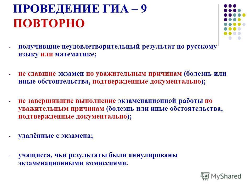 ПРОВЕДЕНИЕ ГИА – 9 ПОВТОРНО - получившие неудовлетворительный результат по русскому языку или математике; - не сдавшие экзамен по уважительным причинам (болезнь или иные обстоятельства, подтвержденные документально); - не завершившие выполнение экзам