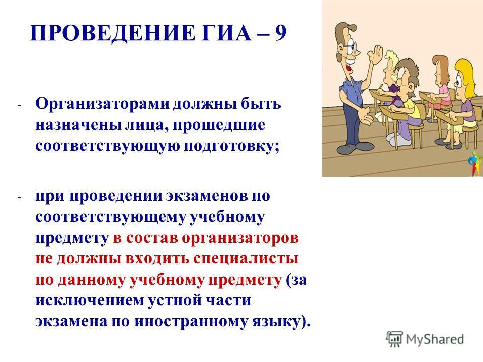 ПРОВЕДЕНИЕ ГИА – 9 - Организаторами должны быть назначены лица, прошедшие соответствующую подготовку; - при проведении экзаменов по соответствующему учебному предмету в состав организаторов не должны входить специалисты по данному учебному предмету (