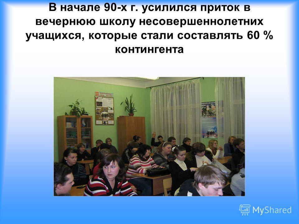 В начале 90-х г. усилился приток в вечернюю школу несовершеннолетних учащихся, которые стали составлять 60 % контингента