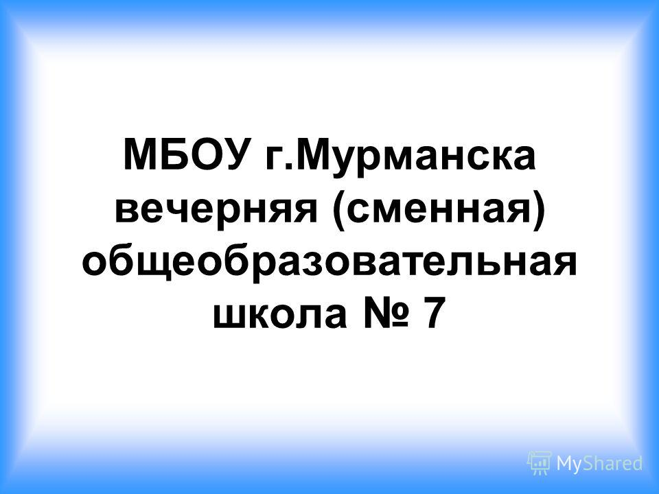 МБОУ г.Мурманска вечерняя (сменная) общеобразовательная школа 7