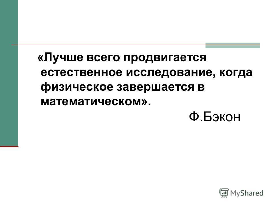 «Лучше всего продвигается естественное исследование, когда физическое завершается в математическом». Ф.Бэкон