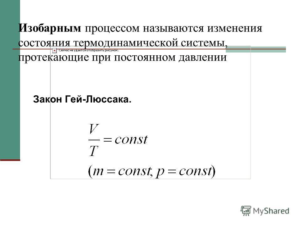 Изобарным процессом называются изменения состояния термодинамической системы, протекающие при постоянном давлении Закон Гей-Люссака.