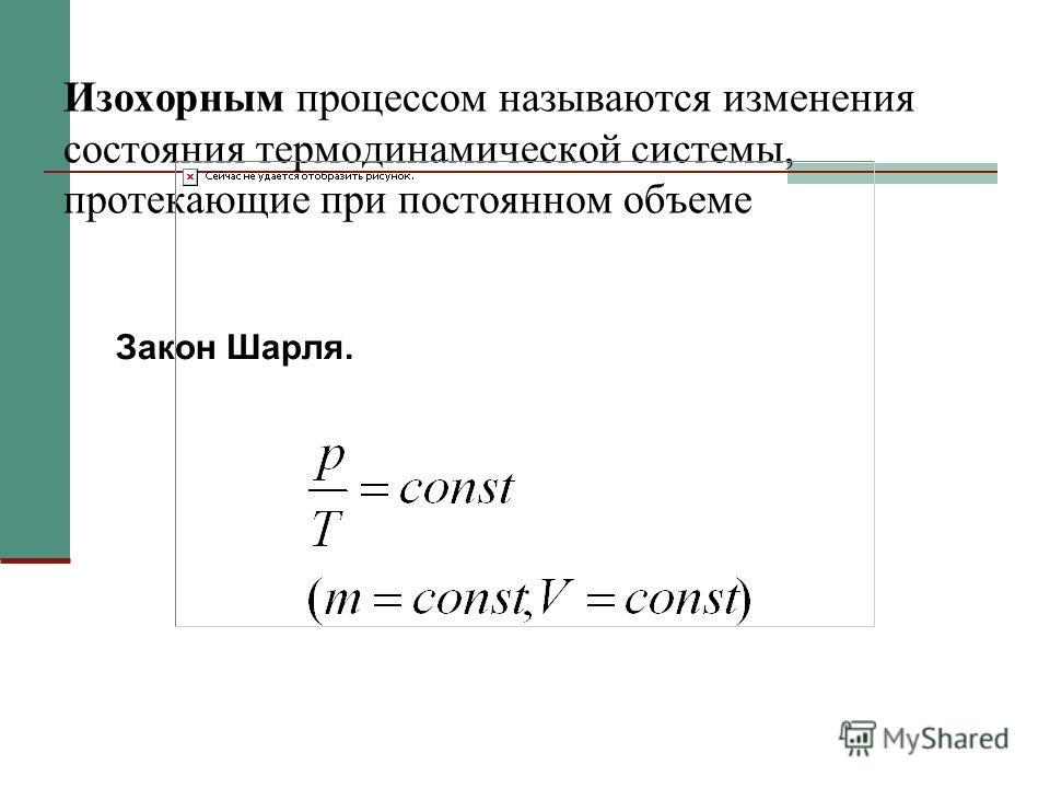 Изохорным процессом называются изменения состояния термодинамической системы, протекающие при постоянном объеме Закон Шарля.