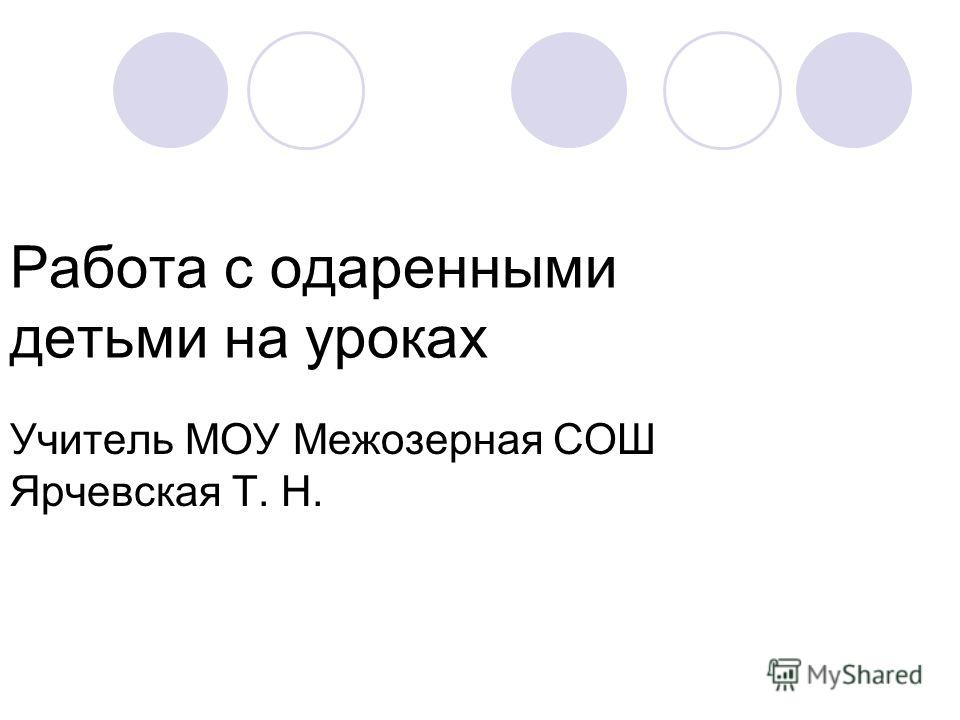 Работа с одаренными детьми на уроках Учитель МОУ Межозерная СОШ Ярчевская Т. Н.