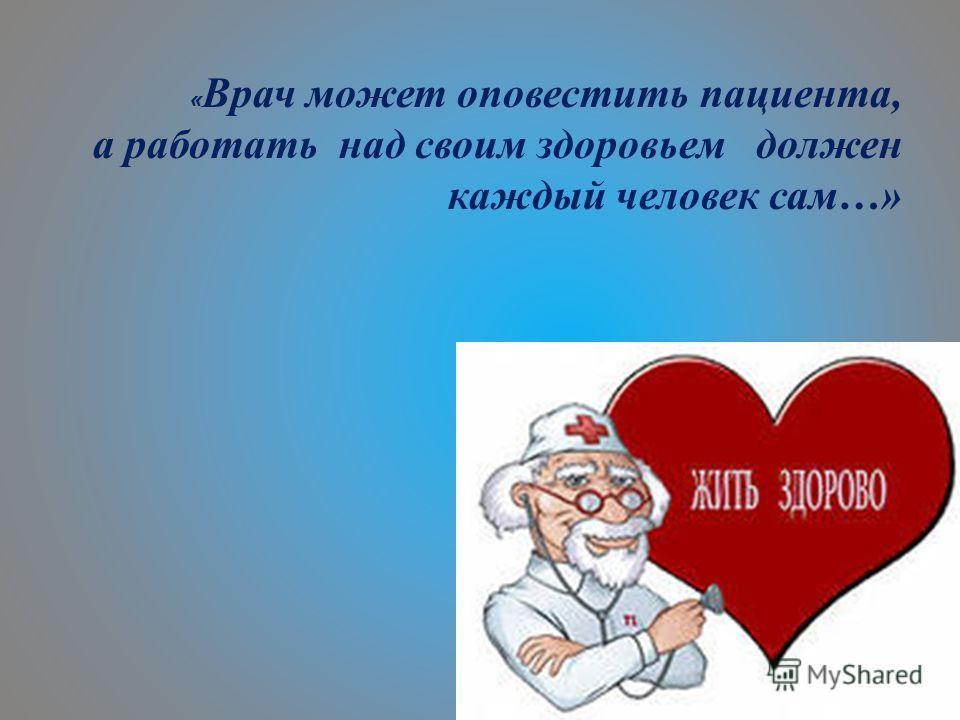 « Врач может оповестить пациента, а работать над своим здоровьем должен каждый человек сам…»