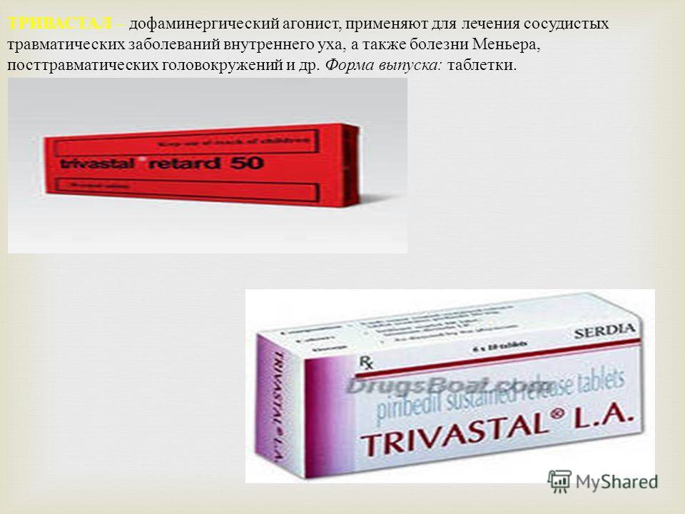 ТРИВАСТАЛ – дофаминергический агонист, применяют для лечения сосудистых травматических заболеваний внутреннего уха, а также болезни Меньера, посттравматических головокружений и др. Форма выпуска : таблетки.