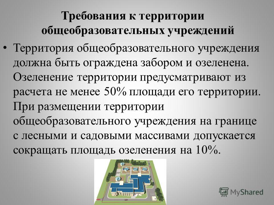 Требования к территории общеобразовательных учреждений Территория общеобразовательного учреждения должна быть ограждена забором и озеленена. Озеленение территории предусматривают из расчета не менее 50% площади его территории. При размещении территор