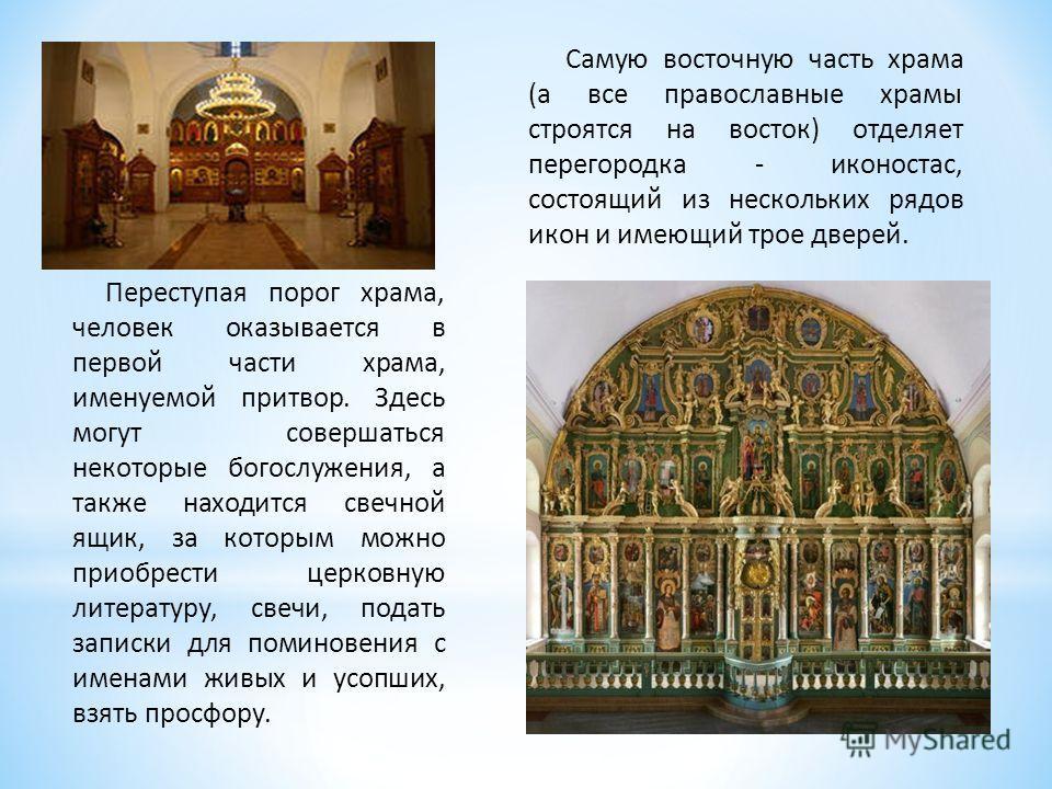 Переступая порог храма, человек оказывается в первой части храма, именуемой притвор. Здесь могут совершаться некоторые богослужения, а также находится свечной ящик, за которым можно приобрести церковную литературу, свечи, подать записки для поминовен