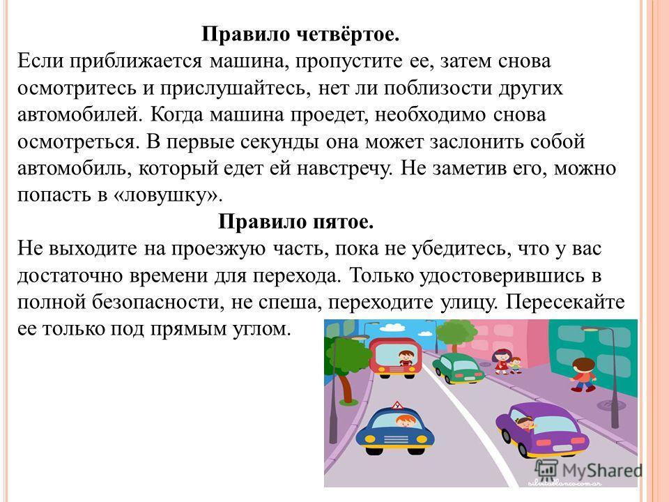 Правило четвёртое. Если приближается машина, пропустите ее, затем снова осмотритесь и прислушайтесь, нет ли поблизости других автомобилей. Когда машина проедет, необходимо снова осмотреться. В первые секунды она может заслонить собой автомобиль, кото