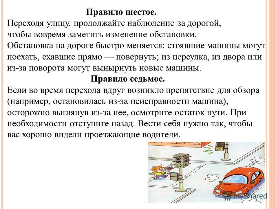 Правило шестое. Переходя улицу, продолжайте наблюдение за дорогой, чтобы вовремя заметить изменение обстановки. Обстановка на дороге быстро меняется: стоявшие машины могут поехать, ехавшие прямо повернуть; из переулка, из двора или из-за поворота мог