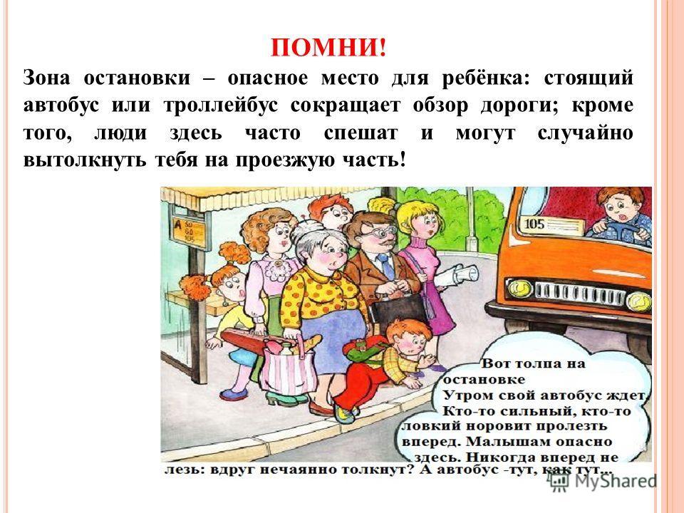 ПОМНИ! Зона остановки – опасное место для ребёнка: стоящий автобус или троллейбус сокращает обзор дороги; кроме того, люди здесь часто спешат и могут случайно вытолкнуть тебя на проезжую часть!