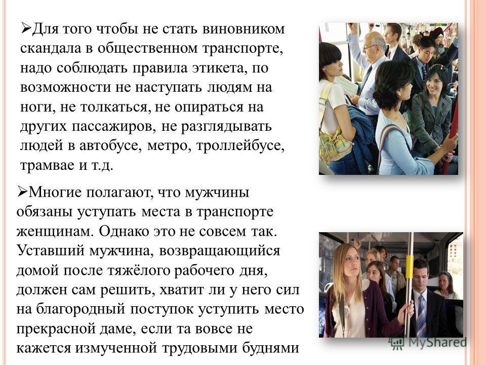 Для того чтобы не стать виновником скандала в общественном транспорте, надо соблюдать правила этикета, по возможности не наступать людям на ноги, не толкаться, не опираться на других пассажиров, не разглядывать людей в автобусе, метро, троллейбусе, т