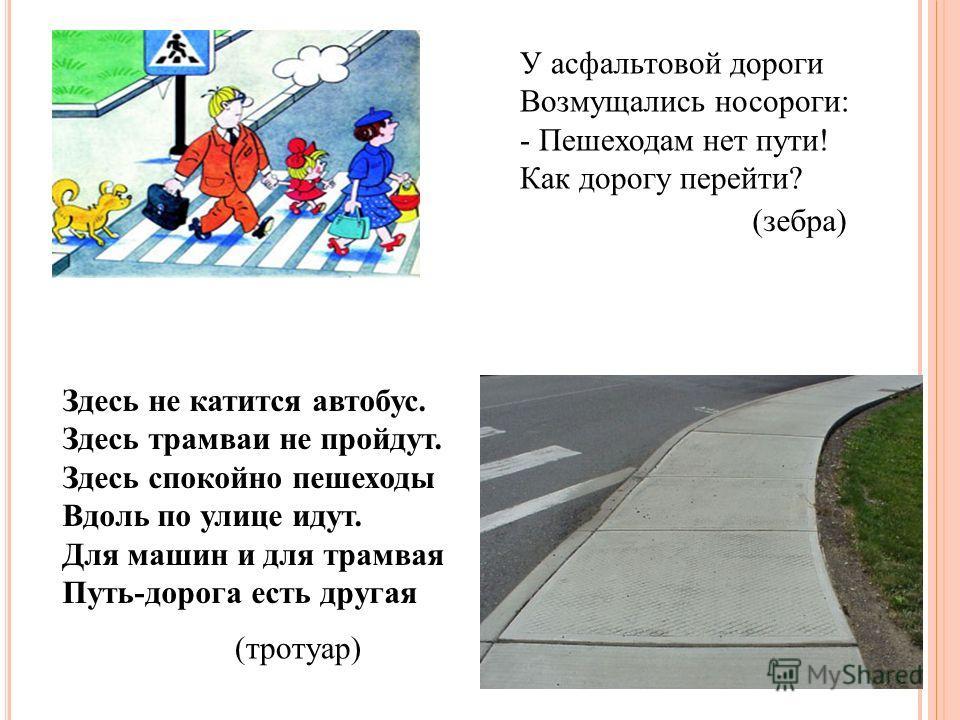 У асфальтовой дороги Возмущались носороги: - Пешеходам нет пути! Как дорогу перейти? (зебра) Здесь не катится автобус. Здесь трамваи не пройдут. Здесь спокойно пешеходы Вдоль по улице идут. Для машин и для трамвая Путь-дорога есть другая (тротуар)