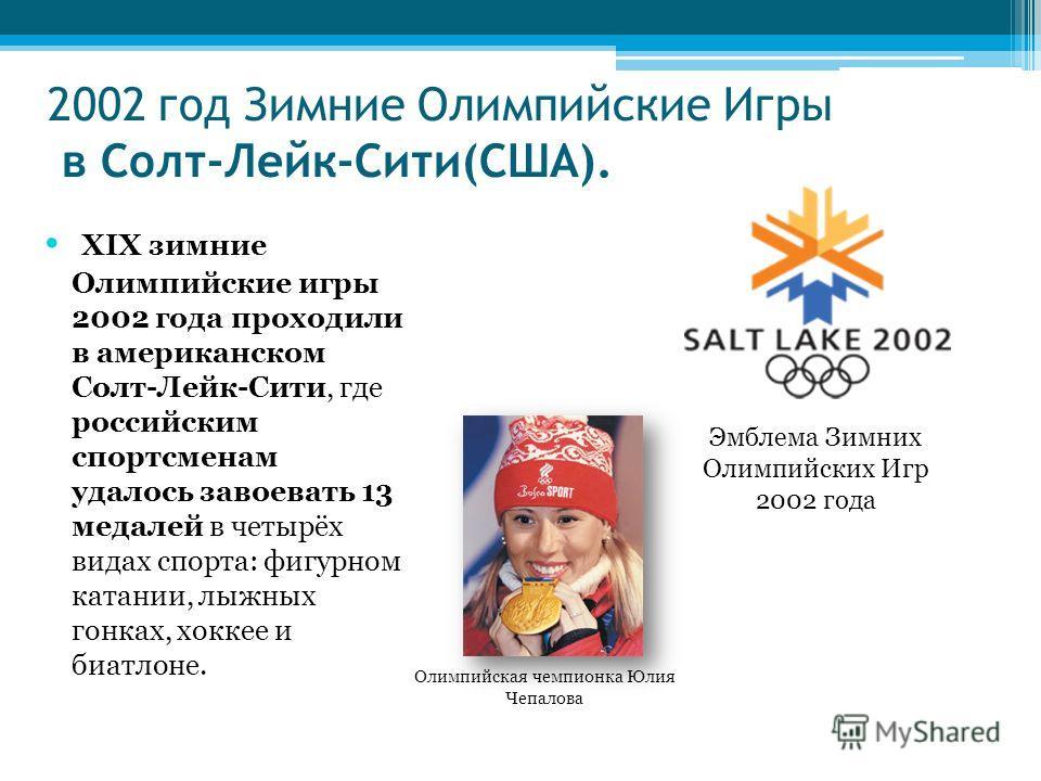 2002 год Зимние Олимпийские Игры в Солт-Лейк-Сити(США). XIX зимние Олимпийские игры 2002 года проходили в американском Солт-Лейк-Сити, где российским спортсменам удалось завоевать 13 медалей в четырёх видах спорта: фигурном катании, лыжных гонках, хо