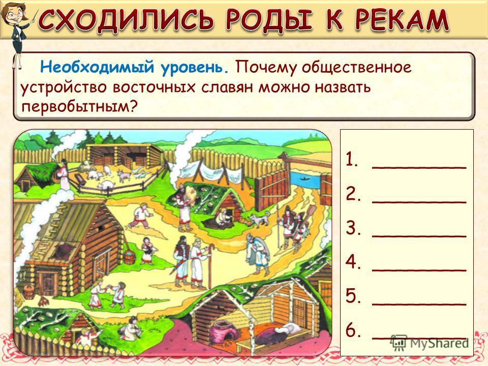Необходимый уровень. Почему общественное устройство восточных славян можно назвать первобытным? 1.________ 2.________ 3.________ 4.________ 5.________ 6.________