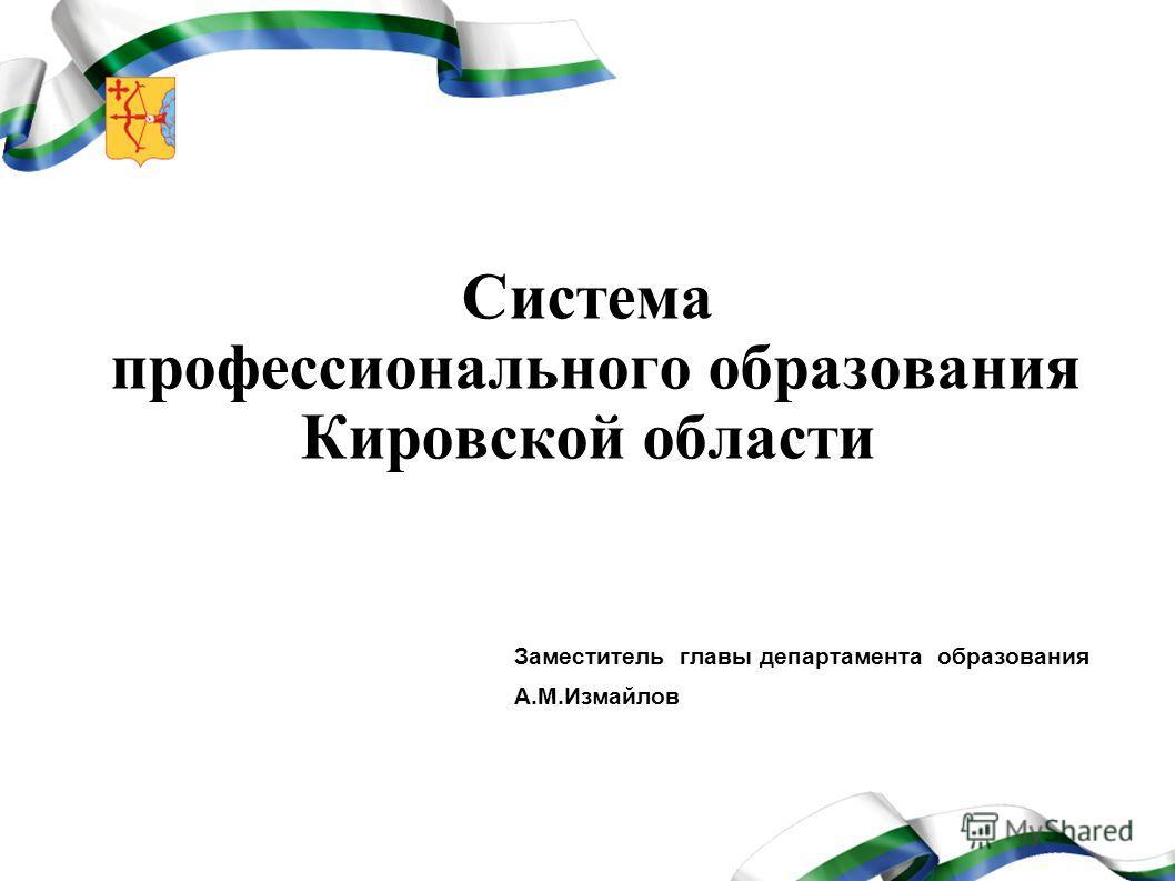 Система профессионального образования Кировской области Заместитель главы департамента образования А.М.Измайлов
