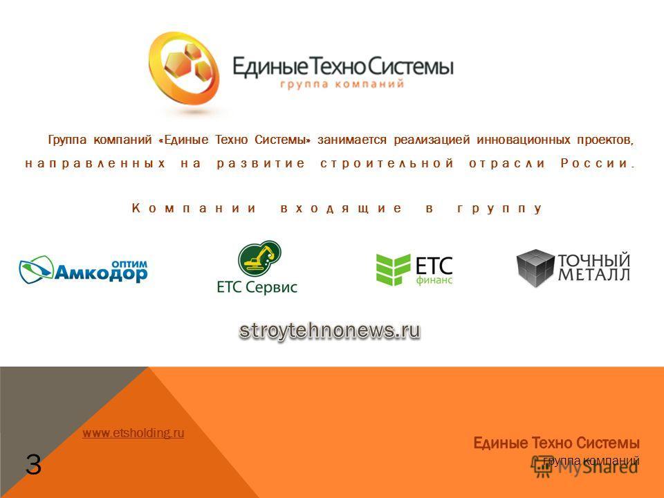 Группа компаний «Единые Техно Системы» занимается реализацией инновационных проектов, направленных на развитие строительной отрасли России. 3 Компании входящие в группу www.etsholding.ru