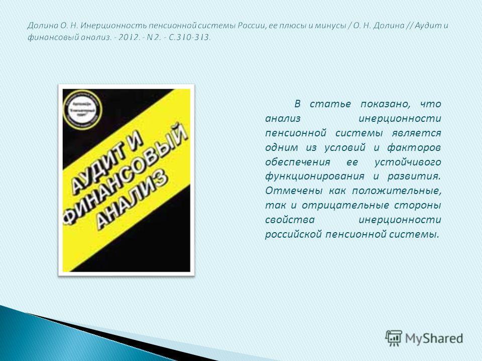 В статье показано, что анализ инерционности пенсионной системы является одним из условий и факторов обеспечения ее устойчивого функционирования и развития. Отмечены как положительные, так и отрицательные стороны свойства инерционности российской пенс