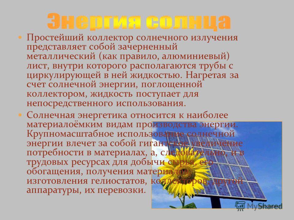 Простейший коллектор солнечного излучения представляет собой зачерненный металлический (как правило, алюминиевый) лист, внутри которого располагаются трубы с циркулирующей в ней жидкостью. Нагретая за счет солнечной энергии, поглощенной коллектором,