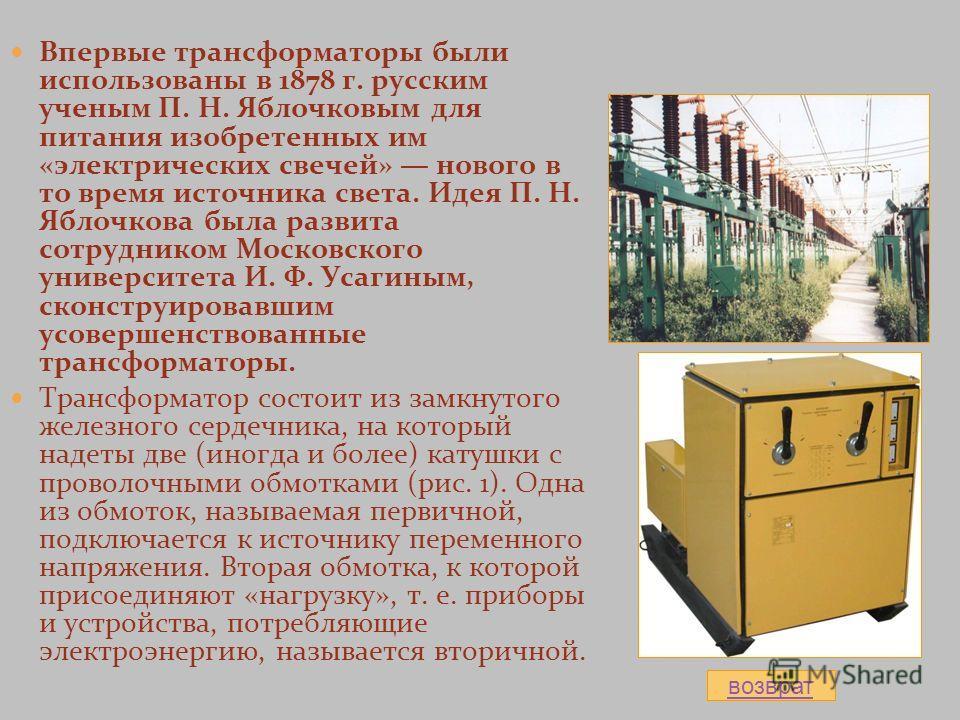 Впервые трансформаторы были использованы в 1878 г. русским ученым П. Н. Яблочковым для питания изобретенных им «электрических свечей» нового в то время источника света. Идея П. Н. Яблочкова была развита сотрудником Московского университета И. Ф. Усаг