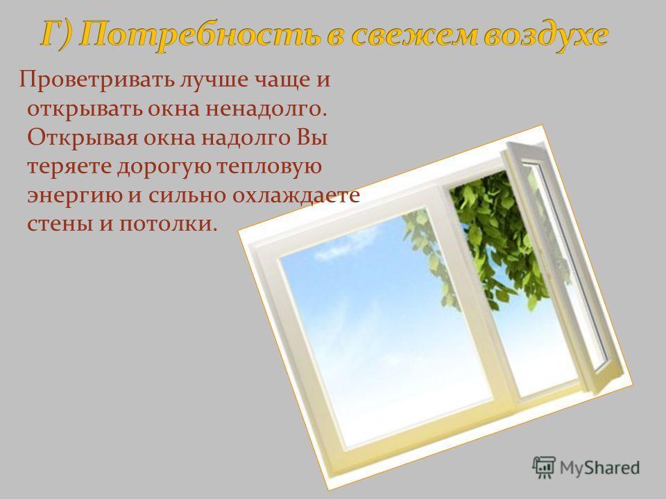 Проветривать лучше чаще и открывать окна ненадолго. Открывая окна надолго Вы теряете дорогую тепловую энергию и сильно охлаждаете стены и потолки.
