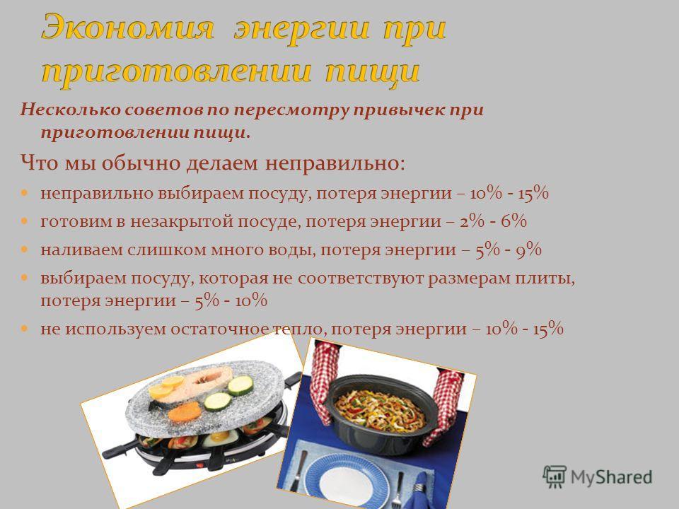Несколько советов по пересмотру привычек при приготовлении пищи. Что мы обычно делаем неправильно: неправильно выбираем посуду, потеря энергии – 10% - 15% готовим в незакрытой посуде, потеря энергии – 2% - 6% наливаем слишком много воды, потеря энерг